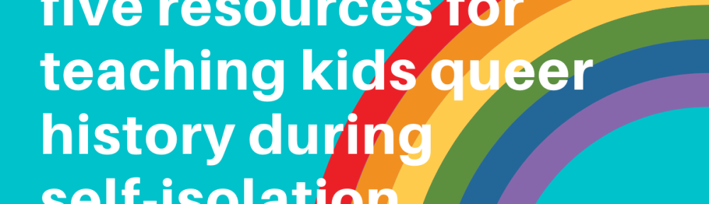 """a blue rectangular image with white text that reads """"five resources for teaching kids queer history during self-isolation."""" the words are partially over a rainbow on the right side of the image. """"kymagdalene.com"""" is written in the same white font in the bottom right corner."""