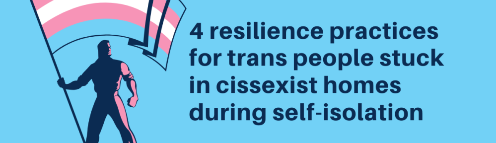 """in a rectangular image, a silhouetted figure holds a large trans pride flag over their head to the left of dark blue font which reads """"4 resilience practices for trans people stuck in cissexist homes during self-isolation."""" """"kymagdalen.com"""" is written in the same dark blue font in the bottom right corner. the background of the image is the same blue as in the pride flag in the image."""