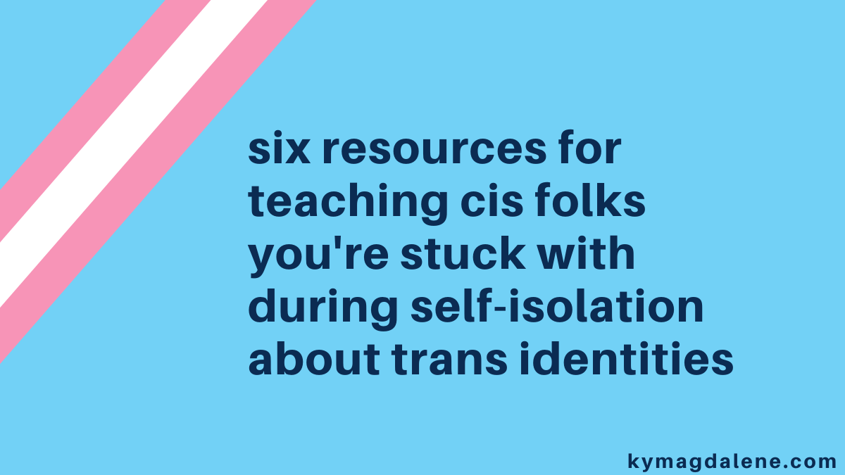 six resources for teaching cis folks you're stuck with during self-isolation about trans identities