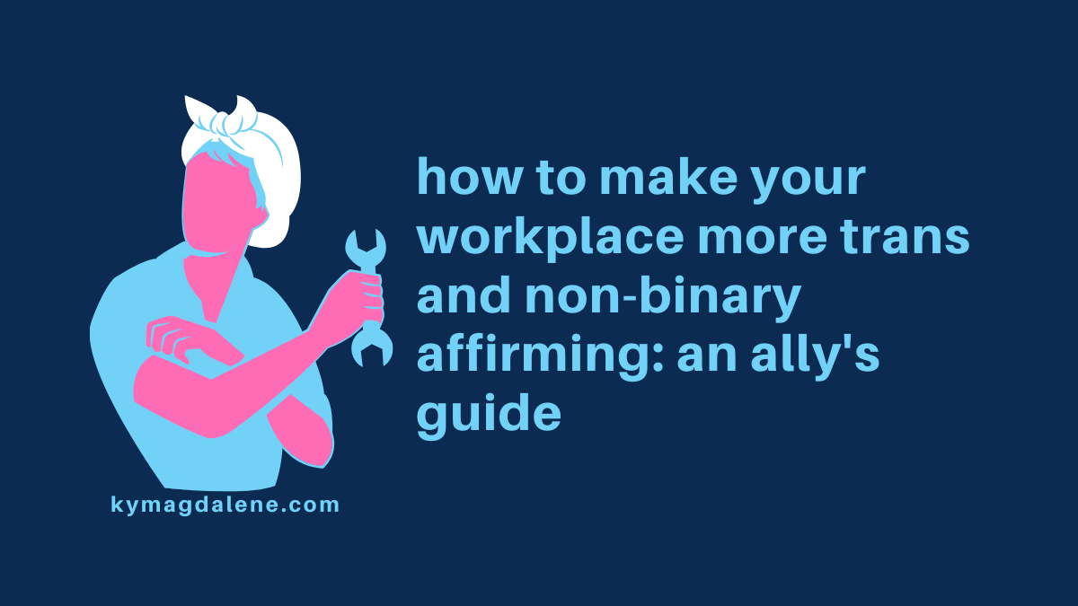 "dark blue rectangular image with light blue text on the right which reads ""how to make your workplace more trans and non-binary affirming: an ally's guide."" a rosie the riveter icon is to the left of the text. the icon's bandana is white, their skin pink, and their clothing, hair, and wrench the same light blue as the text. beneath the icon is text that reads ""kymagdalene.com"" in the light blue."