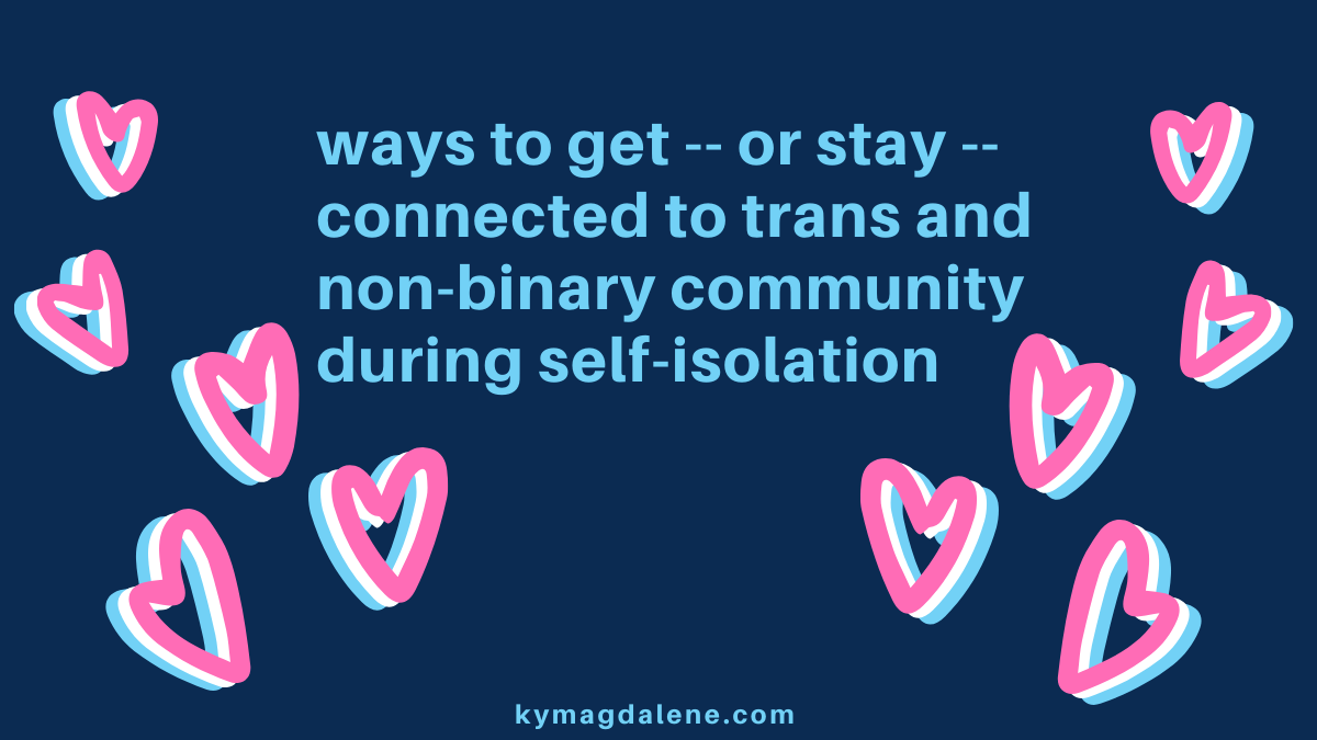 "dark blue rectangular image with lighter blue text that reads ""ways to get -- or stay -- connected to trans and non-binary community during self-isolation."" text is nested between 5 hearts on either side of it. hearts are pink, white, and blue. small blue text in the bottom center of the image reads ""kymagdalene.com."""