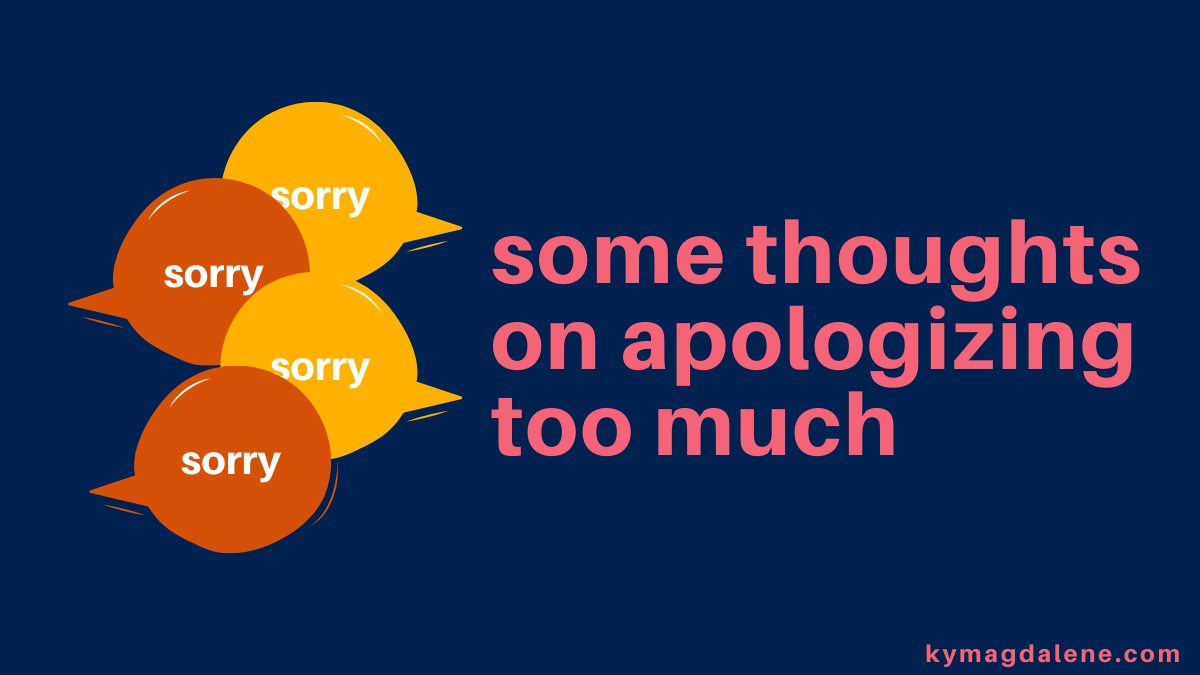 "image description: bright pink text that reads ""some thoughts on apologizing too much"" against a dark blue background. next to that texts are four alternating, overlapping speech bubbles. half are yellow, half are orange. all have ""sorry"" written in them in white. ""kymagdalene.com"" is also written in the bottom right corner of the image."