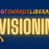 living towards liberation: visioning